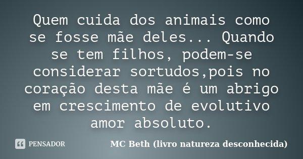 Quem cuida dos animais como se fosse mãe deles... Quando se tem filhos, podem-se considerar sortudos,pois no coração desta mãe é um abrigo em crescimento de evo... Frase de MC Beth (livro natureza desconhecida).