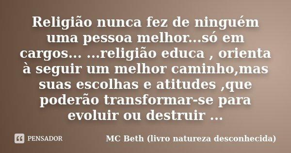 Religião nunca fez de ninguém uma pessoa melhor...só em cargos... ...religião educa , orienta à seguir um melhor caminho,mas suas escolhas e atitudes ,que poder... Frase de MC Beth ( livro natureza desconhecida).