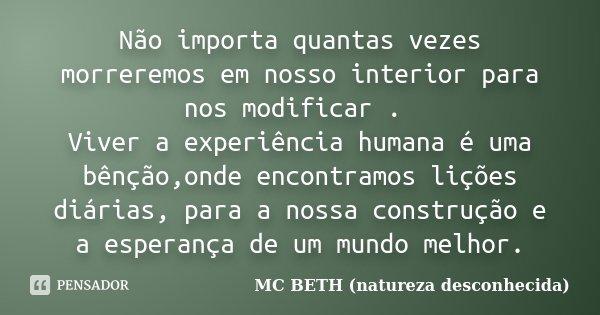 Não importa quantas vezes morreremos em nosso interior para nos modificar . Viver a experiência humana é uma bênção,onde encontramos lições diárias, para a noss... Frase de Mc Beth (natureza desconhecida ).