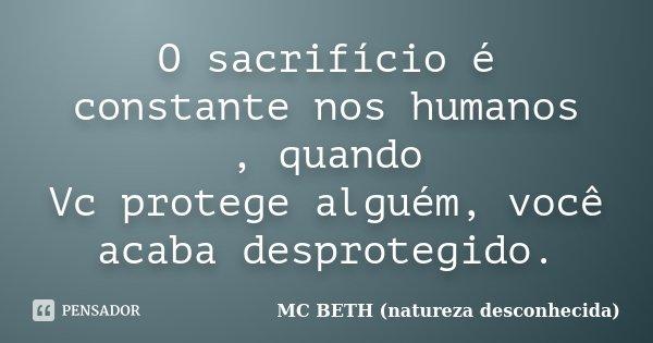 O sacrifício é constante nos humanos , quando Vc protege alguém, você acaba desprotegido.... Frase de Mc Beth (natureza desconhecida ).