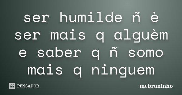 ser humilde ñ è ser mais q alguèm e saber q ñ somo mais q ninguem... Frase de mcbruninho.