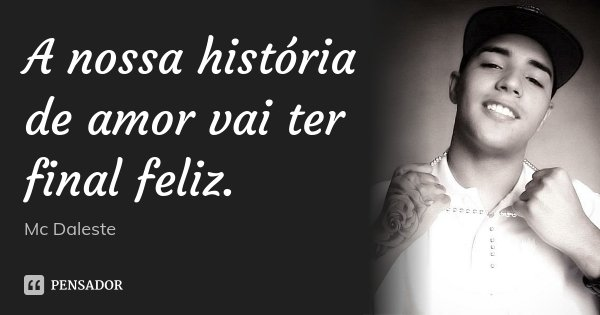 500 Melhores Frases De Amor Da História: A Nossa História De Amor Vai Ter Final... Mc Daleste