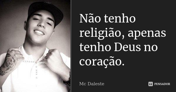 Não tenho religião, apenas tenho Deus no coração.... Frase de MC DALESTE.