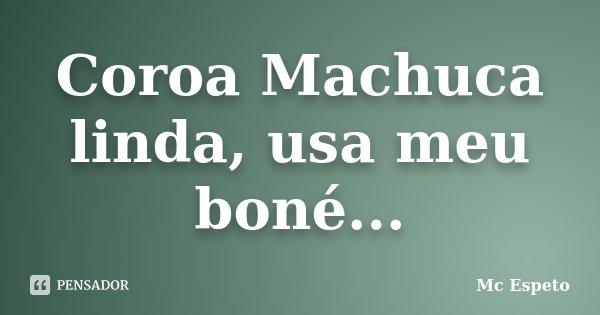 Coroa Machuca linda, usa meu boné...... Frase de Mc Espeto.
