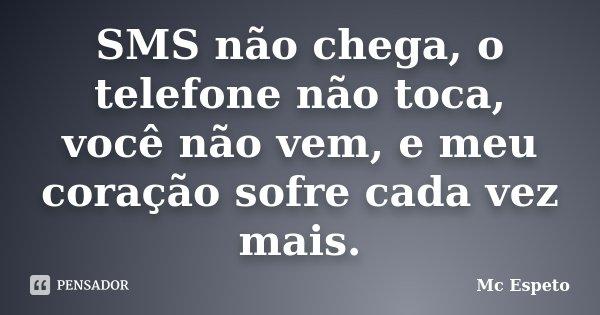 SMS não chega, o telefone não toca, você não vem, e meu coração sofre cada vez mais.... Frase de Mc Espeto.