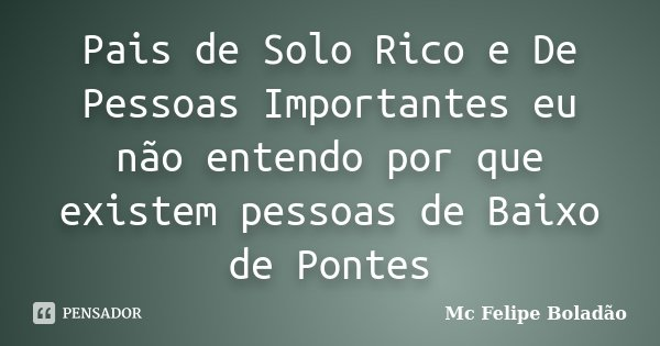 Pais de Solo Rico e De Pessoas Importantes eu não entendo por que existem pessoas de Baixo de Pontes... Frase de Mc Felipe Boladão.