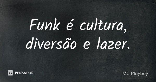 Funk é cultura , diversão e lazer .... Frase de MC Playboy.