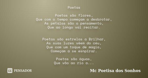 Poetas Poetas são flores, Que com o tempo começam a desbrotar, As pétalas são o pensamento, Que ao longo vai recitar. Poetas são estrelas a Brilhar, As suas luz... Frase de Mc Poetisa dos Sonhos.