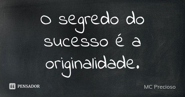 O segredo do sucesso é a originalidade .... Frase de MC Precioso.
