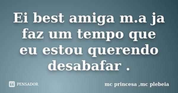 Ei best amiga m.a ja faz um tempo que eu estou querendo desabafar .... Frase de mc princesa ,mc plebeia.