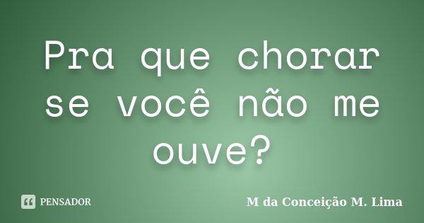 Pra que chorar se você não me ouve?... Frase de Mº da Conceição M. Lima.