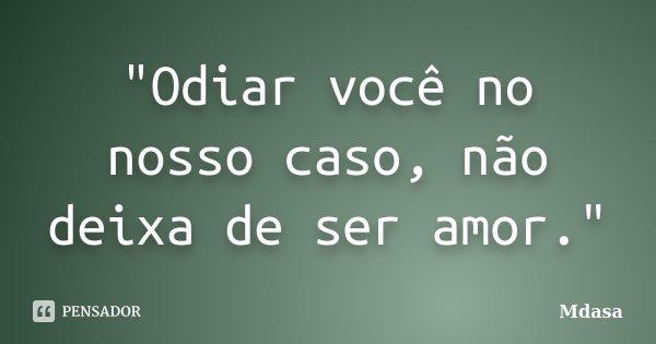 """""""Odiar você no nosso caso, não deixa de ser amor.""""... Frase de Mdasa."""