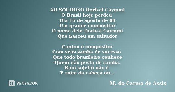 AO SOUDOSO Dorival Caymmi O Brasil hoje perdeu Dia 16 de agosto de 08 Um grande compositor O nome dele Dorival Caymmi Que nasceu em salvador Cantou e compositor... Frase de M. do Carmo de Assis.