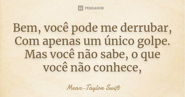 Bem, você pode me derrubar, Com apenas um único golpe. Mas você não sabe, o que você não conhece,... Frase de Mean-Taylor Swift.