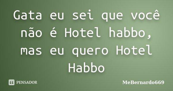 Gata eu sei que você não é Hotel habbo, mas eu quero Hotel Habbo... Frase de MeBernardo669.
