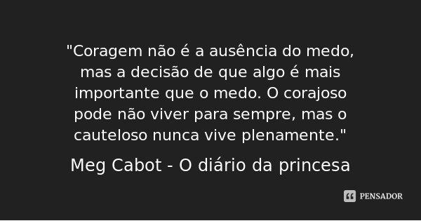 """""""Coragem não é a ausência do medo, mas a decisão de que algo é mais importante que o medo. O corajoso pode não viver para sempre, mas o cauteloso nunca viv... Frase de Meg Cabot - O diário da princesa."""