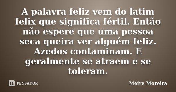 A palavra feliz vem do latim felix que significa fértil. Então não espere que uma pessoa seca queira ver alguém feliz. Azedos contaminam. E geralmente se atraem... Frase de Meire Moreira.