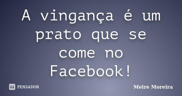 A vingança é um prato que se come no Facebook!... Frase de Meire Moreira.