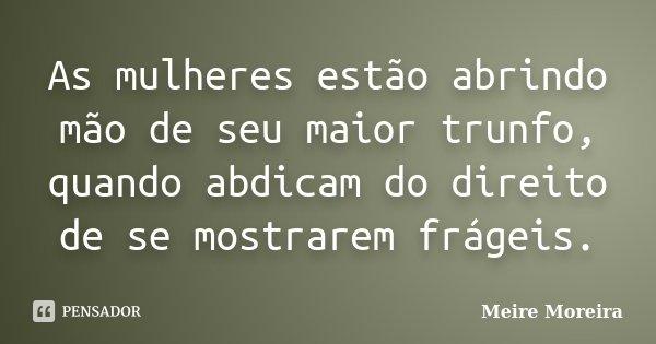 As mulheres estão abrindo mão de seu maior trunfo, quando abdicam do direito de se mostrarem frágeis.... Frase de Meire Moreira.
