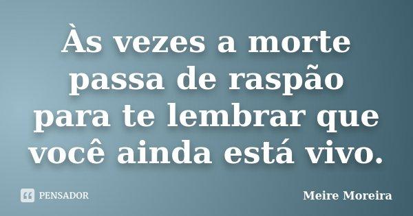 Às vezes a morte passa de raspão para te lembrar que você ainda está vivo.... Frase de Meire Moreira.