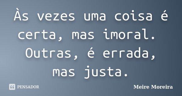 Às vezes uma coisa é certa, mas imoral. Outras, é errada, mas justa.... Frase de Meire Moreira.