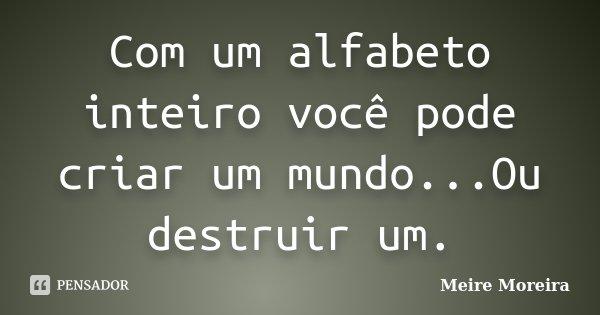 Com um alfabeto inteiro você pode criar um mundo...Ou destruir um.... Frase de Meire Moreira.