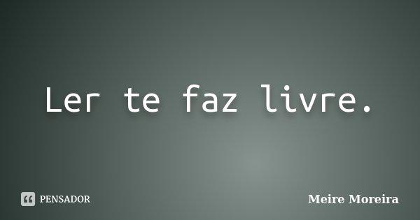 Ler te faz livre.... Frase de Meire Moreira.