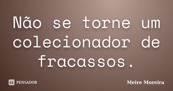 Não se torne um colecionador de fracassos.... Frase de Meire Moreira.