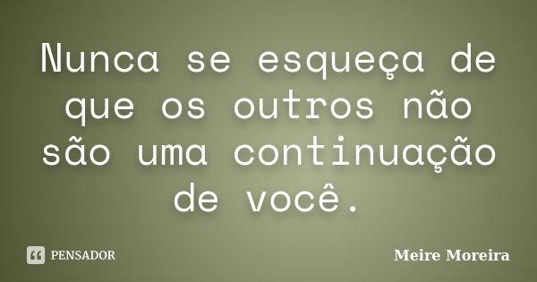 Nunca se esqueça de que os outros não são uma continuação de você.... Frase de Meire Moreira.