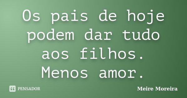 Os pais de hoje podem dar tudo aos filhos. Menos amor.... Frase de Meire Moreira.