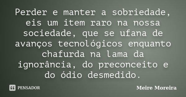 Perder e manter a sobriedade, eis um item raro na nossa sociedade, que se ufana de avanços tecnológicos enquanto chafurda na lama da ignorância, do preconceito ... Frase de Meire Moreira.