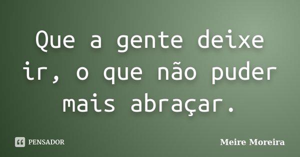 Que a gente deixe ir, o que não puder mais abraçar.... Frase de Meire Moreira.
