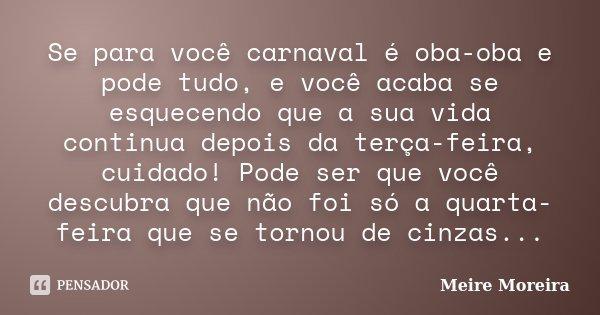 Se para você carnaval é oba-oba e pode tudo, e você acaba se esquecendo que a sua vida continua depois da terça-feira, cuidado! Pode ser que você descubra que n... Frase de Meire Moreira.