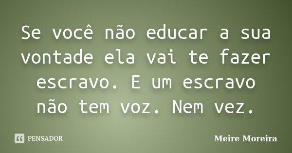 Se você não educar a sua vontade ela vai te fazer escravo. E um escravo não tem voz. Nem vez.... Frase de Meire Moreira.