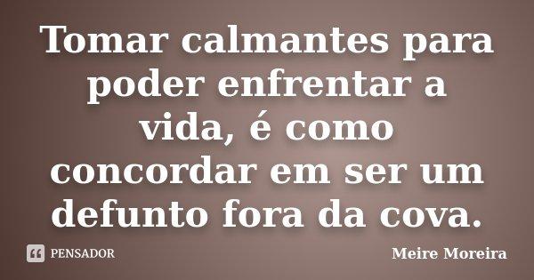 Tomar calmantes para poder enfrentar a vida, é como concordar em ser um defunto fora da cova.... Frase de Meire Moreira.