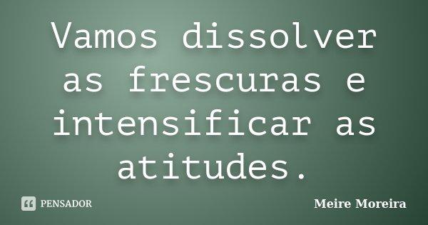 Vamos dissolver as frescuras e intensificar as atitudes.... Frase de Meire Moreira.