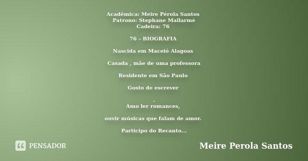 Acadêmica: Meire Pérola Santos Patrono: Stephane Mallarmé Cadeira: 76 76 – BIOGRAFIA Nascida em Maceió Alagoas Casada , mãe de uma professora Residente em São P... Frase de Meire Pérola Santos.