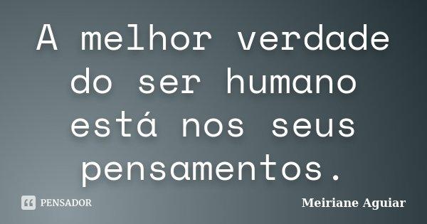A melhor verdade do ser humano está nos seus pensamentos.... Frase de Meiriane Aguiar.