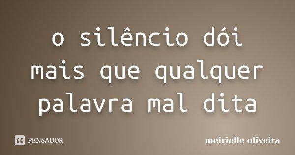 o silêncio dói mais que qualquer palavra mal dita... Frase de meirielle oliveira.