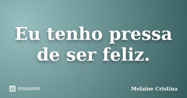 Eu Tenho Pressa De Ser Feliz Melaine Cristina
