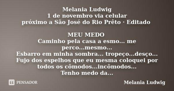 Melania Ludwig 1 de novembro via celular próximo a São José do Rio Prêto · Editado MEU MEDO Caminho pela casa a esmo... me perco...mesmo... Esbarro em minha som... Frase de melania ludwig.