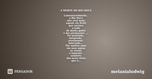 A MORTE DO RIO DOCE Lamentavelmente, o Rio Doce não será mais aquele rio fértil que saciava a sede de muita gente e das plantações .... Foi mutilado, estuprado,... Frase de melanialudwig.