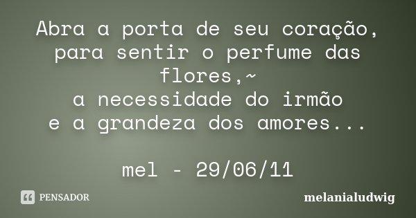 Abra a porta de seu coração, para sentir o perfume das flores,~ a necessidade do irmão e a grandeza dos amores... mel - 29/06/11... Frase de melanialudwig.