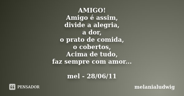 AMIGO! Amigo é assim, divide a alegria, a dor, o prato de comida, o cobertos, Acima de tudo, faz sempre com amor... mel - 28/06/11... Frase de melanialudwig.