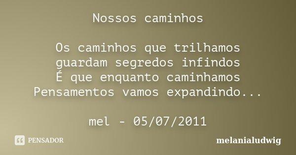 Nossos caminhos Os caminhos que trilhamos guardam segredos infindos É que enquanto caminhamos Pensamentos vamos expandindo... mel - 05/07/2011... Frase de melanialudwig.