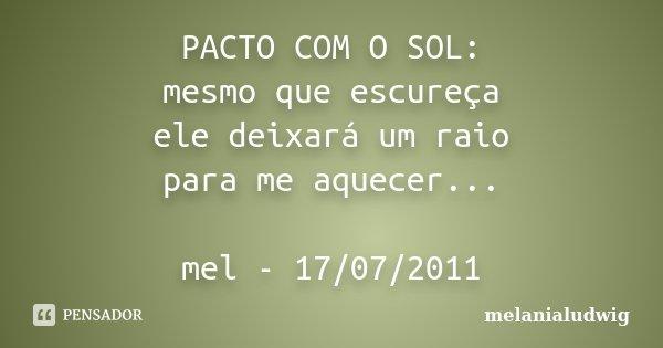 PACTO COM O SOL: mesmo que escureça ele deixará um raio para me aquecer... mel - 17/07/2011... Frase de melanialudwig.