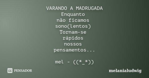 VARANDO A MADRUGADA Enquanto não ficamos sono(lentos) Tornam-se rápidos nossos pensamentos... mel - ((*_*))... Frase de melanialudwig.