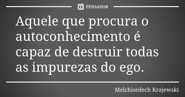 Aquele que procura o autoconhecimento é capaz de destruir todas as impurezas do ego.... Frase de Melchisedech Krajewski.