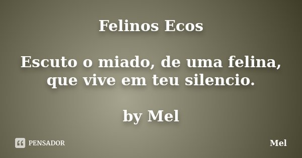 Felinos Ecos Escuto o miado, de uma felina, que vive em teu silencio. by Mel... Frase de Mel.