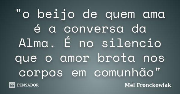 """""""o beijo de quem ama é a conversa da Alma. É no silencio que o amor brota nos corpos em comunhão""""... Frase de Mel Fronckowiak."""
